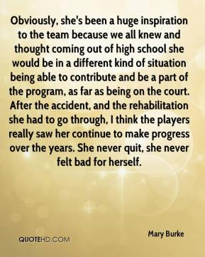 Obviously, she's been a huge inspiration to the team because we all knew and thought coming out of high school she would be in a different kind of situation being able to contribute and be a part of the program, as far as being on the court. After the accident, and the rehabilitation she had to go through, I think the players really saw her continue to make progress over the years. She never quit, she never felt bad for herself.