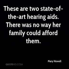 Mary Howell  - These are two state-of-the-art hearing aids. There was no way her family could afford them.