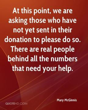 Mary McGinnis  - At this point, we are asking those who have not yet sent in their donation to please do so. There are real people behind all the numbers that need your help.