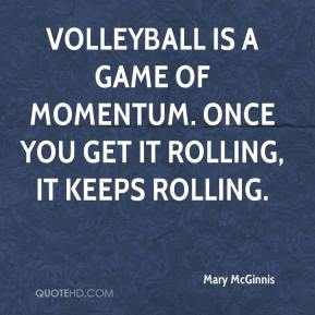 Mary McGinnis  - Volleyball is a game of momentum. Once you get it rolling, it keeps rolling.