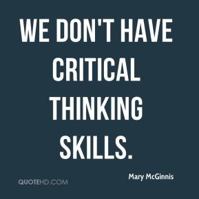 Mary McGinnis  - We don't have critical thinking skills.