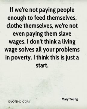 Mary Young  - If we're not paying people enough to feed themselves, clothe themselves, we're not even paying them slave wages. I don't think a living wage solves all your problems in poverty. I think this is just a start.