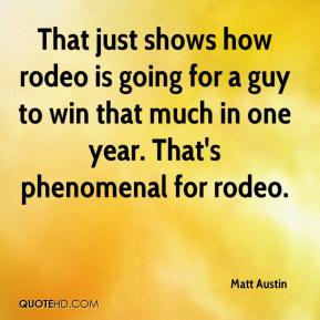 Matt Austin  - That just shows how rodeo is going for a guy to win that much in one year. That's phenomenal for rodeo.