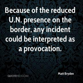 Matt Bryden  - Because of the reduced U.N. presence on the border, any incident could be interpreted as a provocation.