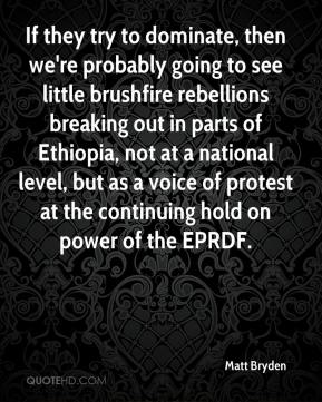 Matt Bryden  - If they try to dominate, then we're probably going to see little brushfire rebellions breaking out in parts of Ethiopia, not at a national level, but as a voice of protest at the continuing hold on power of the EPRDF.