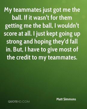 My teammates just got me the ball. If it wasn't for them getting me the ball, I wouldn't score at all. I just kept going up strong and hoping they'd fall in. But, I have to give most of the credit to my teammates.