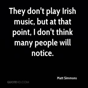 They don't play Irish music, but at that point, I don't think many people will notice.