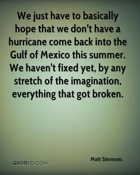 We just have to basically hope that we don't have a hurricane come back into the Gulf of Mexico this summer. We haven't fixed yet, by any stretch of the imagination, everything that got broken.