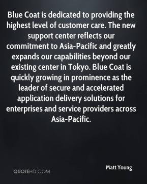 Matt Young  - Blue Coat is dedicated to providing the highest level of customer care. The new support center reflects our commitment to Asia-Pacific and greatly expands our capabilities beyond our existing center in Tokyo. Blue Coat is quickly growing in prominence as the leader of secure and accelerated application delivery solutions for enterprises and service providers across Asia-Pacific.