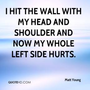 Matt Young  - I hit the wall with my head and shoulder and now my whole left side hurts.