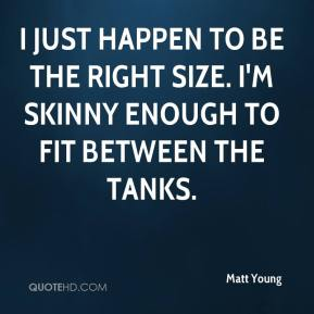 Matt Young  - I just happen to be the right size. I'm skinny enough to fit between the tanks.