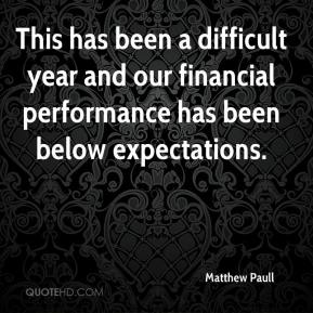 Matthew Paull  - This has been a difficult year and our financial performance has been below expectations.