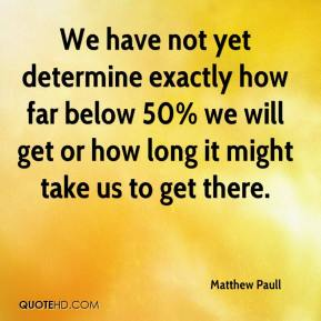 Matthew Paull  - We have not yet determine exactly how far below 50% we will get or how long it might take us to get there.
