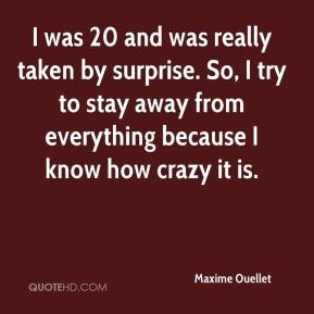 Maxime Ouellet  - I was 20 and was really taken by surprise. So, I try to stay away from everything because I know how crazy it is.