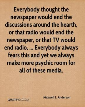 Maxwell L. Anderson  - Everybody thought the newspaper would end the discussions around the hearth, or that radio would end the newspaper, or that TV would end radio, ... Everybody always fears this and yet we always make more psychic room for all of these media.