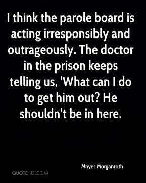 Mayer Morganroth  - I think the parole board is acting irresponsibly and outrageously. The doctor in the prison keeps telling us, 'What can I do to get him out? He shouldn't be in here.