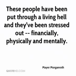 Mayer Morganroth  - These people have been put through a living hell and they've been stressed out -- financially, physically and mentally.