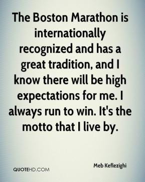 Meb Keflezighi  - The Boston Marathon is internationally recognized and has a great tradition, and I know there will be high expectations for me. I always run to win. It's the motto that I live by.