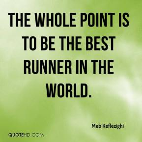 Meb Keflezighi  - The whole point is to be the best runner in the world.