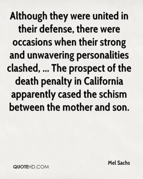 Mel Sachs  - Although they were united in their defense, there were occasions when their strong and unwavering personalities clashed, ... The prospect of the death penalty in California apparently cased the schism between the mother and son.