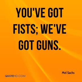 Mel Sachs  - You've got fists; we've got guns.