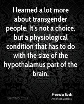 I learned a lot more about transgender people. It's not a choice, but a physiological condition that has to do with the size of the hypothalamus part of the brain.