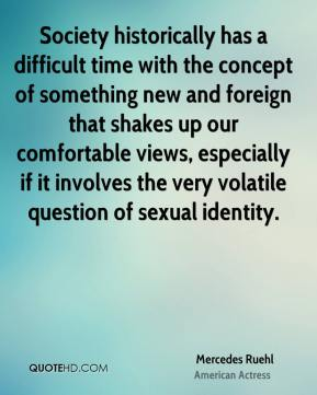 Mercedes Ruehl - Society historically has a difficult time with the concept of something new and foreign that shakes up our comfortable views, especially if it involves the very volatile question of sexual identity.