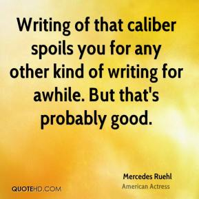 Mercedes Ruehl - Writing of that caliber spoils you for any other kind of writing for awhile. But that's probably good.
