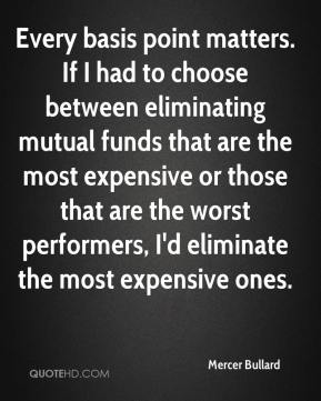 Mercer Bullard  - Every basis point matters. If I had to choose between eliminating mutual funds that are the most expensive or those that are the worst performers, I'd eliminate the most expensive ones.