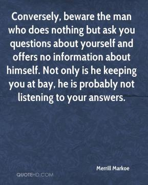 Conversely, beware the man who does nothing but ask you questions about yourself and offers no information about himself. Not only is he keeping you at bay, he is probably not listening to your answers.