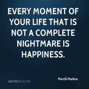 Every moment of your life that is not a complete nightmare is happiness.