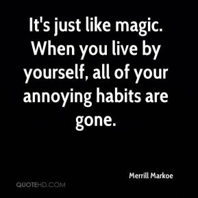 It's just like magic. When you live by yourself, all of your annoying habits are gone.