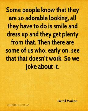 Merrill Markoe - Some people know that they are so adorable looking, all they have to do is smile and dress up and they get plenty from that. Then there are some of us who, early on, see that that doesn't work. So we joke about it.