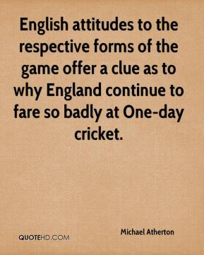 Michael Atherton  - English attitudes to the respective forms of the game offer a clue as to why England continue to fare so badly at One-day cricket.