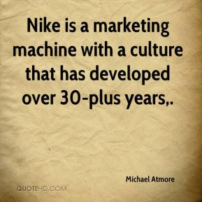 Michael Atmore  - Nike is a marketing machine with a culture that has developed over 30-plus years.