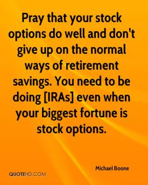 Michael Boone  - Pray that your stock options do well and don't give up on the normal ways of retirement savings. You need to be doing [IRAs] even when your biggest fortune is stock options.