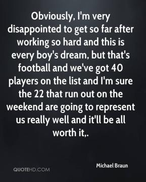 Michael Braun  - Obviously, I'm very disappointed to get so far after working so hard and this is every boy's dream, but that's football and we've got 40 players on the list and I'm sure the 22 that run out on the weekend are going to represent us really well and it'll be all worth it.