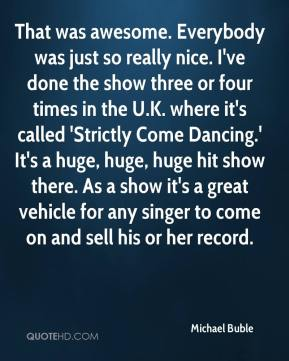 Michael Buble  - That was awesome. Everybody was just so really nice. I've done the show three or four times in the U.K. where it's called 'Strictly Come Dancing.' It's a huge, huge, huge hit show there. As a show it's a great vehicle for any singer to come on and sell his or her record.