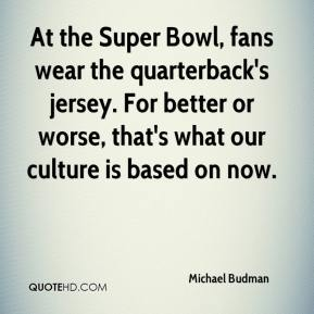 Michael Budman  - At the Super Bowl, fans wear the quarterback's jersey. For better or worse, that's what our culture is based on now.