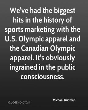 Michael Budman  - We've had the biggest hits in the history of sports marketing with the U.S. Olympic apparel and the Canadian Olympic apparel. It's obviously ingrained in the public consciousness.