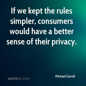 Michael Carroll  - If we kept the rules simpler, consumers would have a better sense of their privacy.