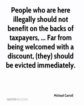 Michael Carroll  - People who are here illegally should not benefit on the backs of taxpayers, ... Far from being welcomed with a discount, (they) should be evicted immediately.