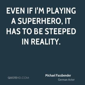 Even if I'm playing a superhero, it has to be steeped in reality.