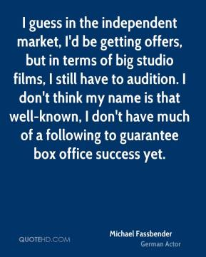 Michael Fassbender - I guess in the independent market, I'd be getting offers, but in terms of big studio films, I still have to audition. I don't think my name is that well-known, I don't have much of a following to guarantee box office success yet.