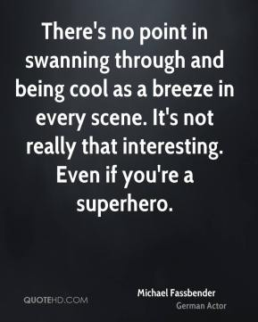 There's no point in swanning through and being cool as a breeze in every scene. It's not really that interesting. Even if you're a superhero.