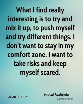 What I find really interesting is to try and mix it up, to push myself and try different things. I don't want to stay in my comfort zone. I want to take risks and keep myself scared.