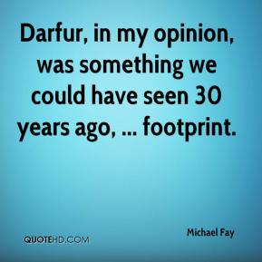Michael Fay  - Darfur, in my opinion, was something we could have seen 30 years ago, ... footprint.