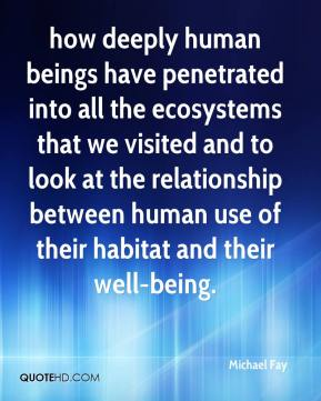 how deeply human beings have penetrated into all the ecosystems that we visited and to look at the relationship between human use of their habitat and their well-being.