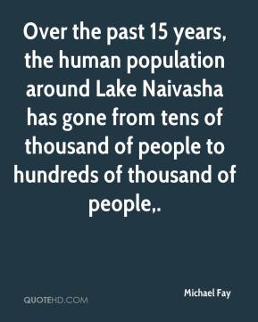 Michael Fay  - Over the past 15 years, the human population around Lake Naivasha has gone from tens of thousand of people to hundreds of thousand of people.