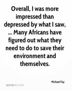Michael Fay  - Overall, I was more impressed than depressed by what I saw, ... Many Africans have figured out what they need to do to save their environment and themselves.